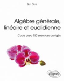 Algèbre générale, linéaire et euclidienne - Cours avec 150 exercices corrigés