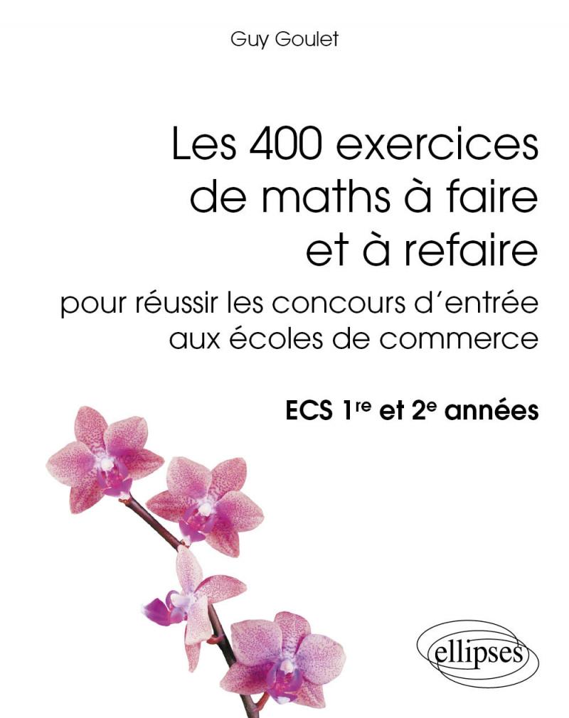 Les 400 exercices de maths à faire et à refaire pour réussir les concours d'entrée aux écoles de commerce - ECS 1re et 2e années