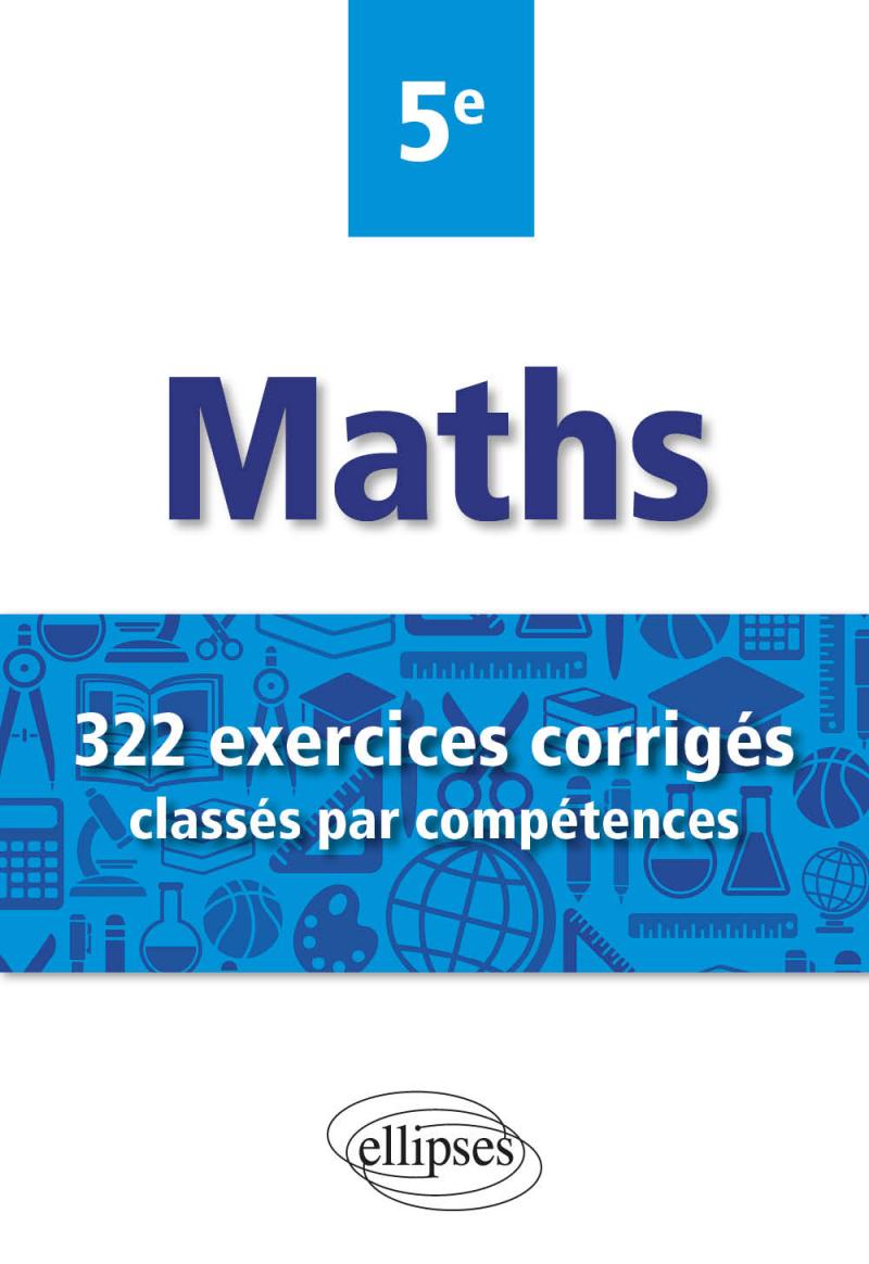 Mathématiques - 322 exercices corrigés classés par compétences - 5e