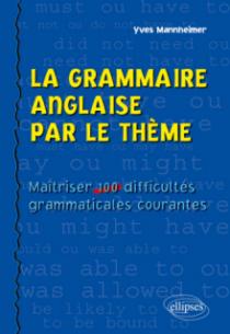 La grammaire anglaise par le thème - Maîtriser 100 difficultés grammaticales courantes