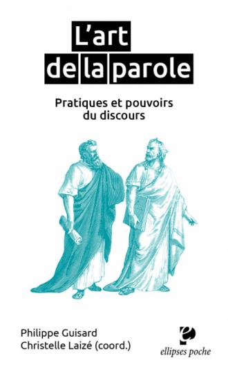 L'art de la parole, pratiques et pouvoirs du discours. Sous la direction de Philippe Guisard & Christelle Laizé
