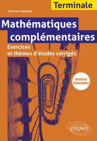 Mathématiques complémentaires - Terminale - Exercices et thèmes d'études corrigés - Nouveaux programmes