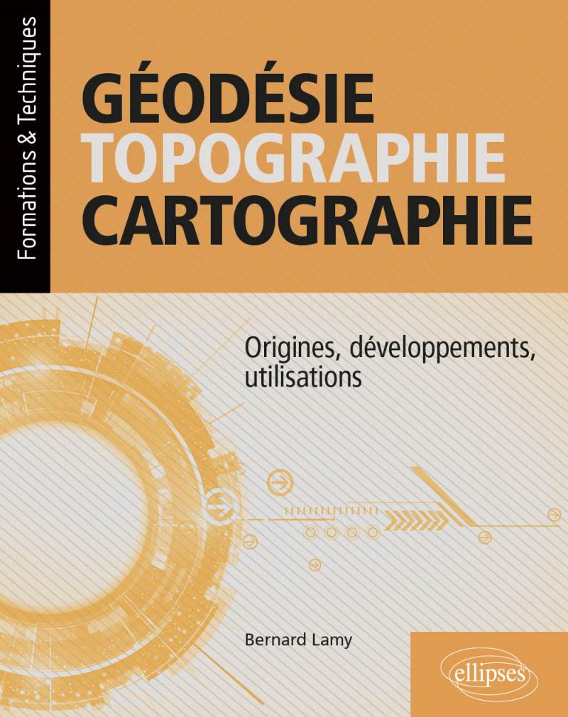 Géodésie, topographie, cartographie - Origines, développements, utilisations