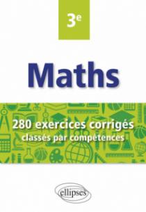 Mathématiques - 280 exercices corrigés classés par compétences avec sujets de Brevet - 3e