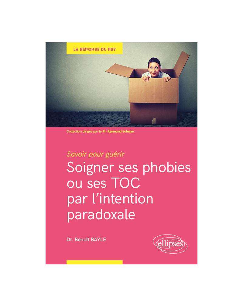 Savoir pour guérir : soigner ses phobies ou ses TOC par l'intention paradoxale