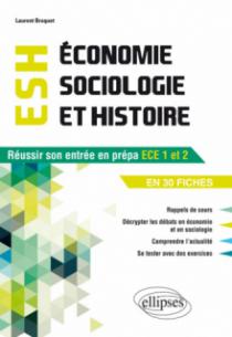 Economie, Sociologie et Histoire (ESH). Réussir son entrée en prépa ECE1-ECE2 en 30 fiches