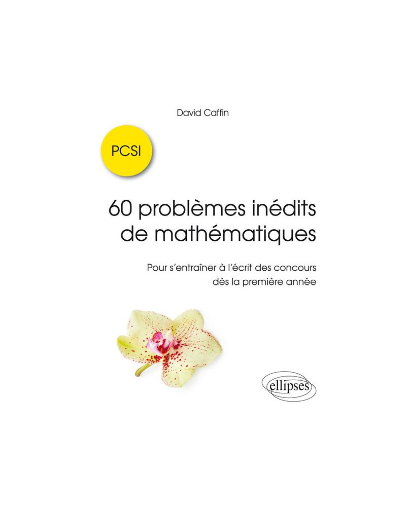 60 problèmes inédits de mathématiques - PCSI - Pour s'entraîner à l'écrit des concours dès la première année