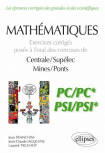 Mathématiques - Exercices corrigés posés à l'oral des concours de Centrale/Supélec et Mines/Ponts - PC/PC* et PSI/PSI*