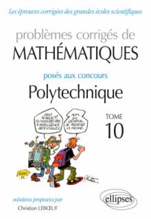 Mathématiques - Problèmes corrigés posés aux concours Polytechnique - 2014-2016 – Tome 10