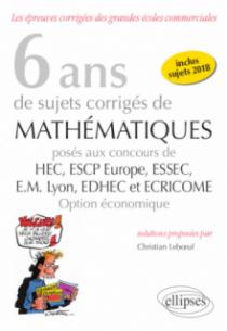 6 ans de sujets corrigés de Mathématiques posés aux concours de H.E.C., ESSEC, E.S.C.P. Europe, E.M. Lyon, EDHEC et ECRICOME - option économique - sujets 2018 inclus