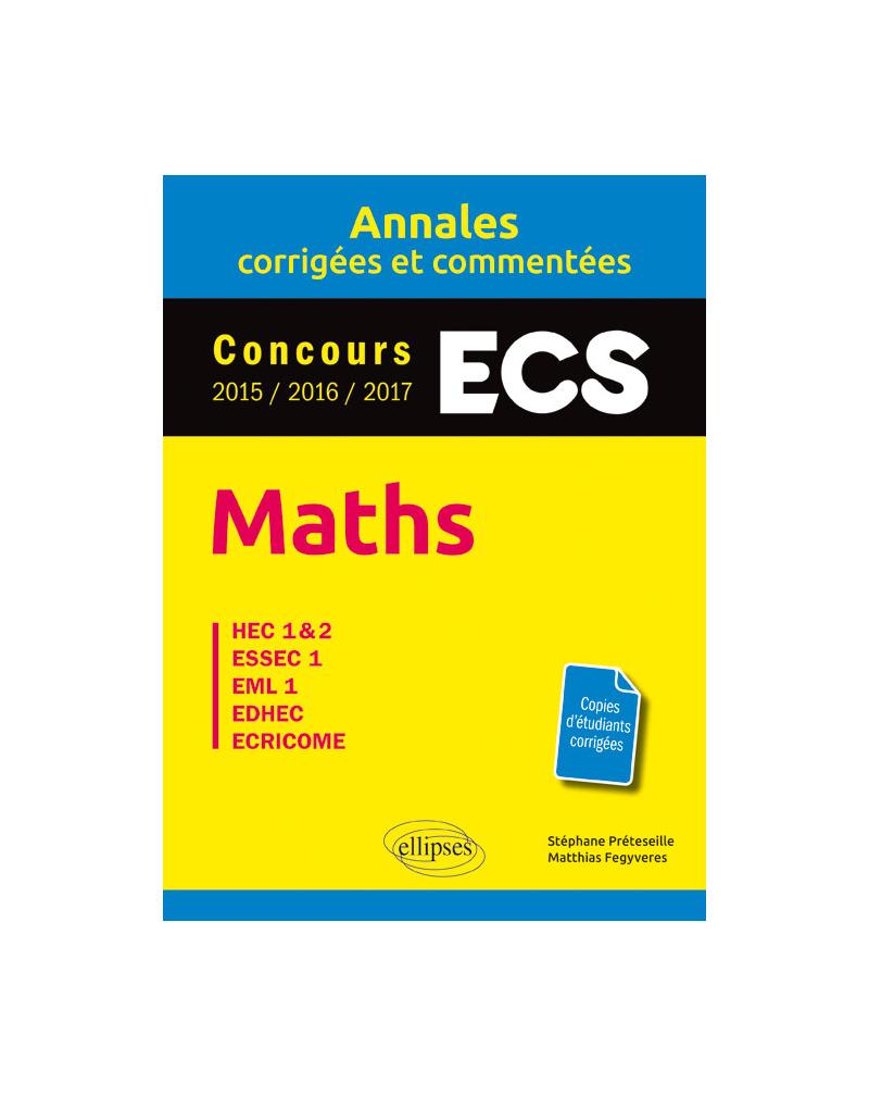 Maths. ECS. Annales corrigées et commentées. Concours 2015/2016/2017