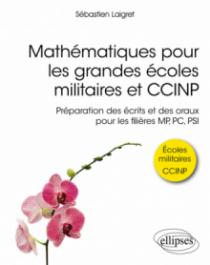 Mathématiques pour les grandes écoles militaires et CCINP - Préparation des écrits et des oraux pour les filières MP, PC, PSI