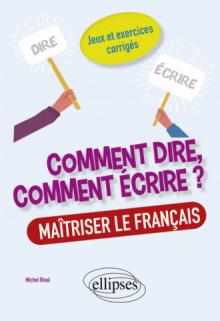 Comment dire, comment écrire ? Maîtriser le français. Jeux et exercices corrigés.