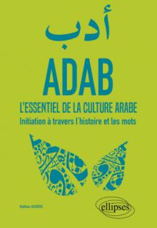 ADAB. L'essentiel de la culture arabe. Initiation à travers l'histoire et les mots