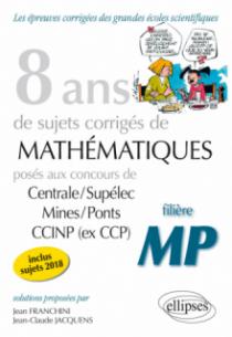 8 ans de problèmes corrigés de Mathématiques posés aux concours Centrale/Supélec, Mines/Ponts et CCINP (ex CCP) - filière MP - sujets 2018 inclus