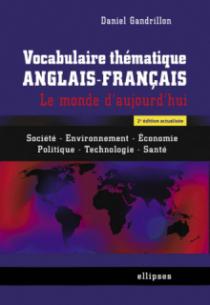 Vocabulaire thématique anglais-français. Le monde d'aujourd'hui : Société - Environnement -Economie - Politique -Technologie - Santé - 2e édition actualisée