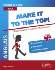 Anglais. Réussir en prépa. Make it to the top! 50 séquences de révision incontournables. Vocabulaire, grammaire, exercices corrigés (B2-C1)