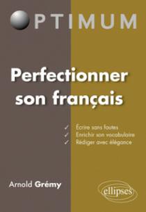 Perfectionner son français : Ecrire sans fautes – Enrichir son vocabulaire - Rédiger avec élégance