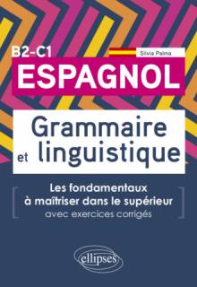Espagnol. Grammaire et linguistique. Les fondamentaux à maîtriser dans le supérieur. (Avec exercices corrigés) B2-C1