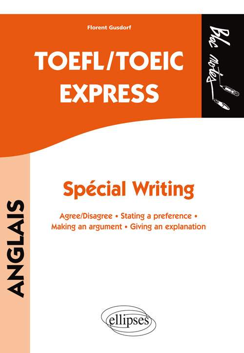 TOEFL/TOEIC Express. Spécial Writing. Agree/disagree • Stating a preference • Making an argument • Giving an explanation