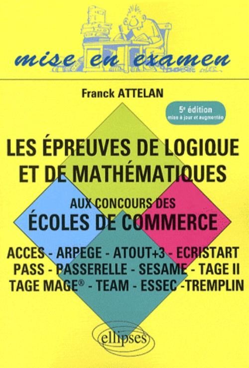 Les �preuves de logique et de math�matiques aux concours des �coles de commerce - ACCES - ARPEGE - ATOUT+3 - ECRISTART PASS - PASSERELLE - SESAME - TAGE II TAGE MAGE� - TEAM - ESSEC �TREMPLIN - 5e �dition