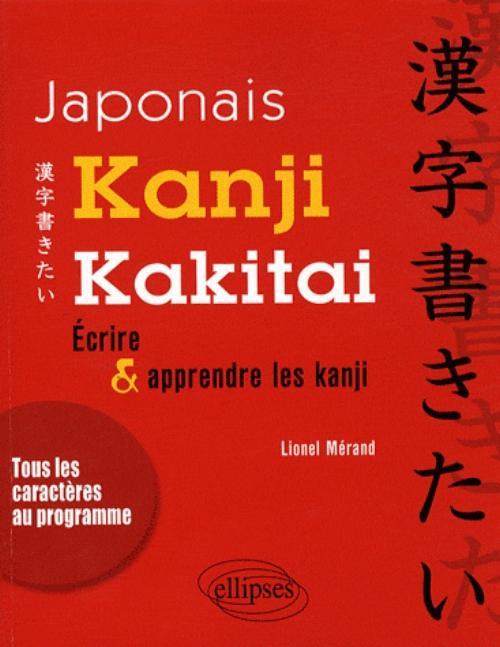 Japonais. Kanji kakitai !  - Ecrire et apprendre les Kanji