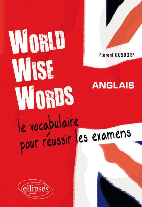 World Wise Words - Le vocabulaire anglais pour r�ussir les examens