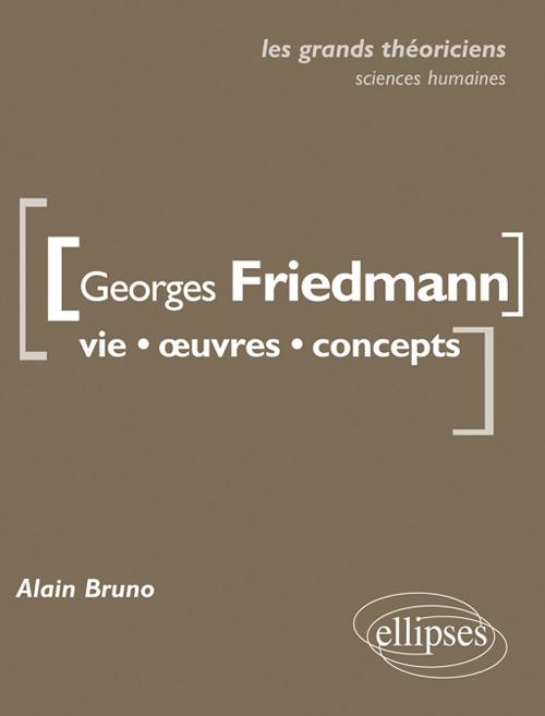 Georges Friedmann. Vie, �uvres, concepts