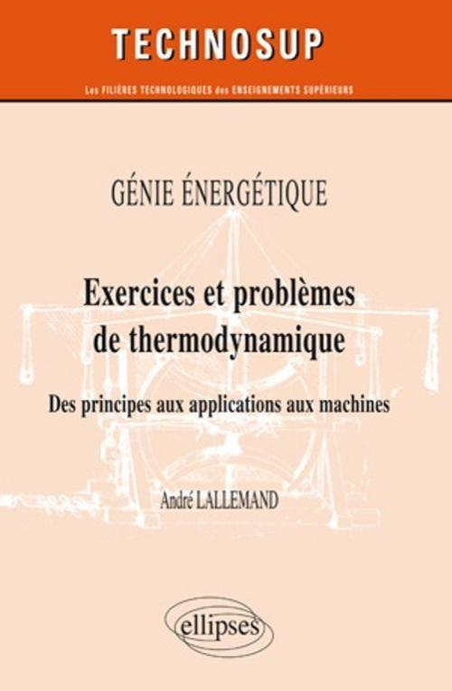 G�nie �nerg�tique - Exercices et probl�mes de thermodynamique - Des principes aux applications aux machines - Niveau B