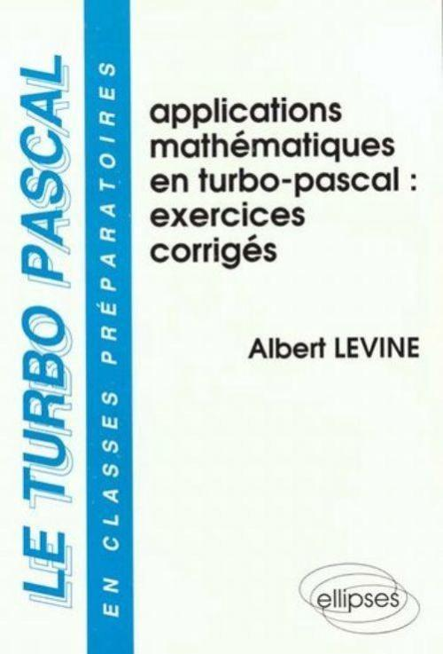 turbo-pascal en classes préparatoires (Le) - Volume 3 - Applications mathématiques en Turbo Pascal - Exercices corrigés